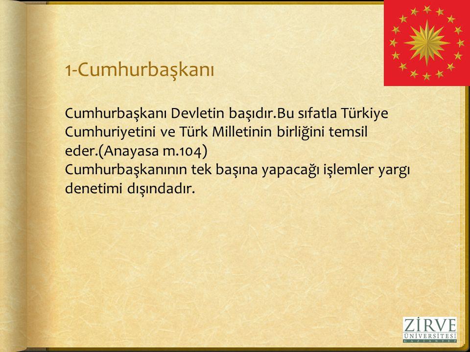 1-Cumhurbaşkanı Cumhurbaşkanı Devletin başıdır.Bu sıfatla Türkiye Cumhuriyetini ve Türk Milletinin birliğini temsil eder.(Anayasa m.104)