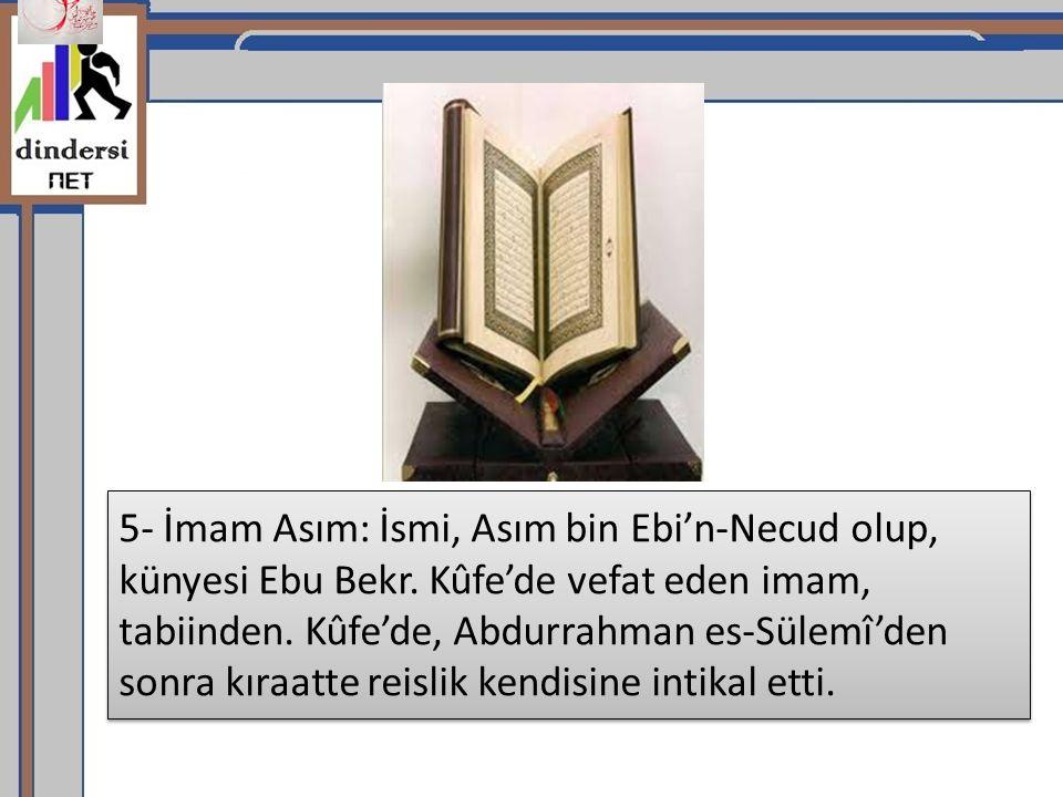 5- İmam Asım: İsmi, Asım bin Ebi'n-Necud olup, künyesi Ebu Bekr