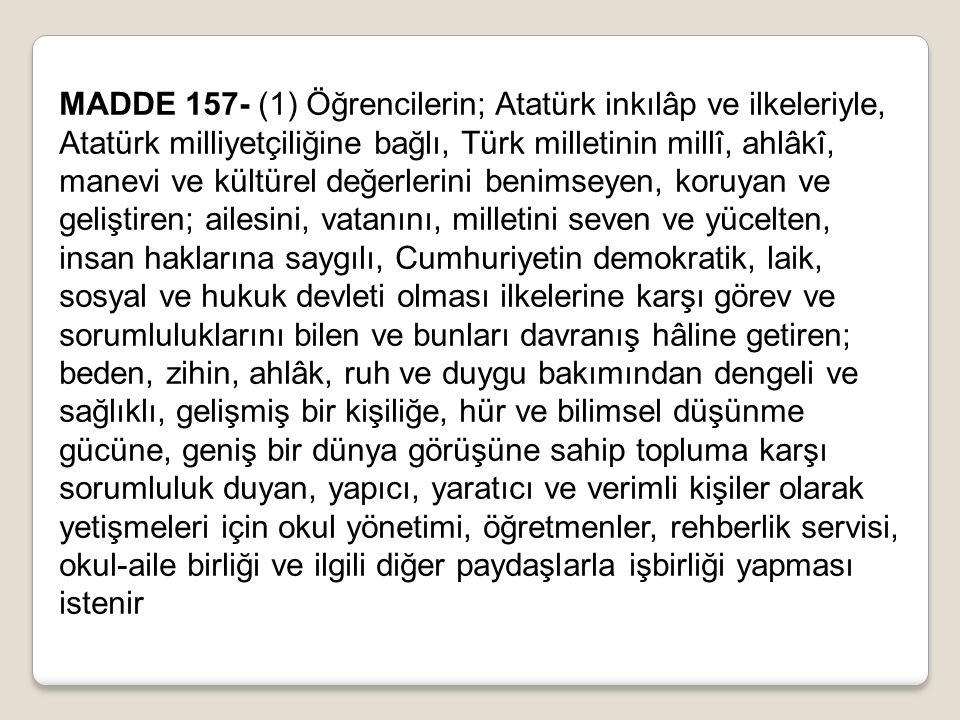 MADDE 157- (1) Öğrencilerin; Atatürk inkılâp ve ilkeleriyle, Atatürk milliyetçiliğine bağlı, Türk milletinin millî, ahlâkî, manevi ve kültürel değerlerini benimseyen, koruyan ve geliştiren; ailesini, vatanını, milletini seven ve yücelten, insan haklarına saygılı, Cumhuriyetin demokratik, laik, sosyal ve hukuk devleti olması ilkelerine karşı görev ve sorumluluklarını bilen ve bunları davranış hâline getiren; beden, zihin, ahlâk, ruh ve duygu bakımından dengeli ve sağlıklı, gelişmiş bir kişiliğe, hür ve bilimsel düşünme gücüne, geniş bir dünya görüşüne sahip topluma karşı sorumluluk duyan, yapıcı, yaratıcı ve verimli kişiler olarak yetişmeleri için okul yönetimi, öğretmenler, rehberlik servisi, okul-aile birliği ve ilgili diğer paydaşlarla işbirliği yapması istenir