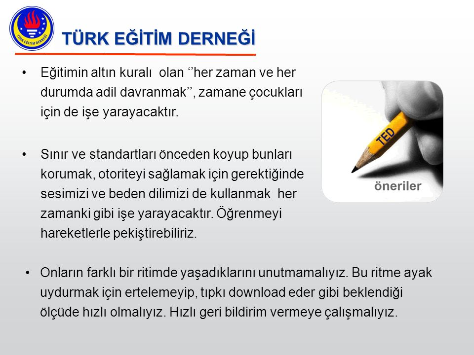 TÜRK EĞİTİM DERNEĞİ Eğitimin altın kuralı olan ''her zaman ve her durumda adil davranmak'', zamane çocukları için de işe yarayacaktır.