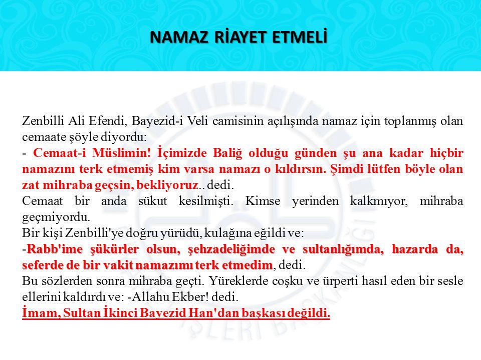 NAMAZ RİAYET ETMELİ Zenbilli Ali Efendi, Bayezid-i Veli camisinin açılışında namaz için toplanmış olan cemaate şöyle diyordu: