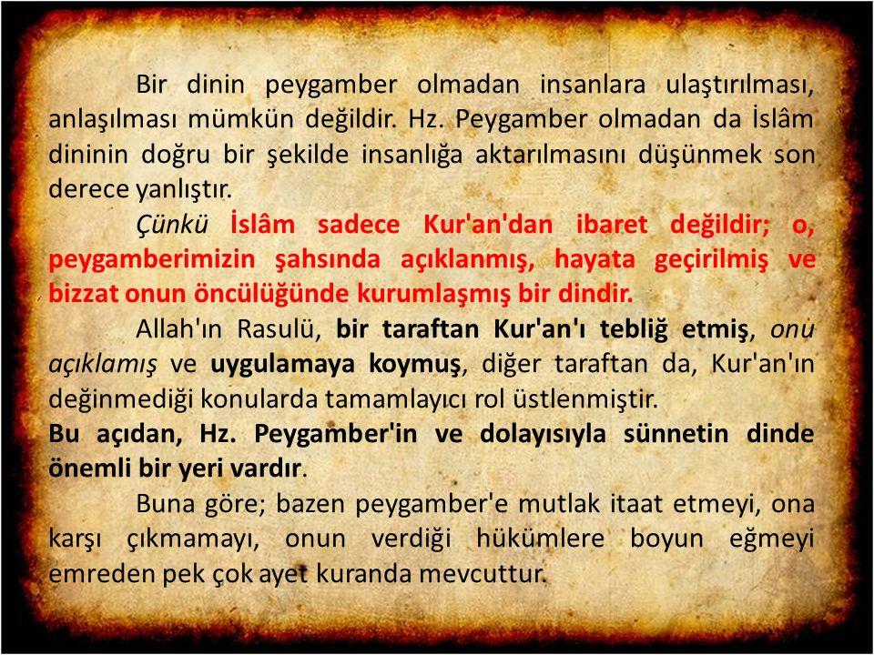 Bir dinin peygamber olmadan insanlara ulaştırılması, anlaşılması mümkün değildir. Hz. Peygamber olmadan da İslâm dininin doğru bir şekilde insanlığa aktarılmasını düşünmek son derece yanlıştır.