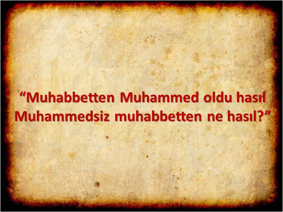 Muhabbetten Muhammed oldu hasıl Muhammedsiz muhabbetten ne hasıl