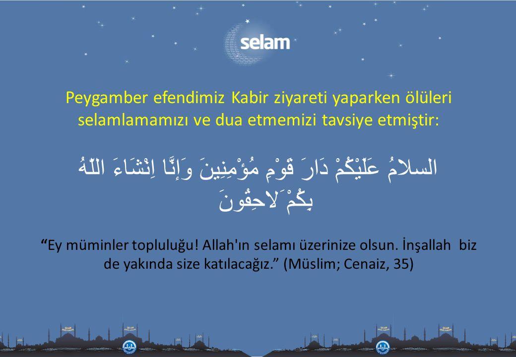 Peygamber efendimiz Kabir ziyareti yaparken ölüleri selamlamamızı ve dua etmemizi tavsiye etmiştir: