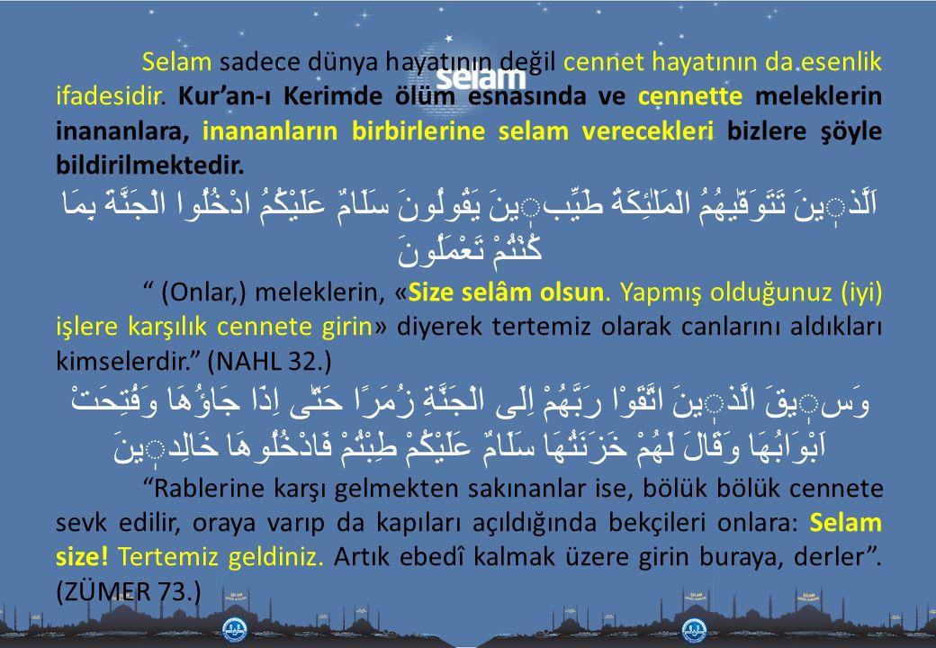 Selam sadece dünya hayatının değil cennet hayatının da esenlik ifadesidir. Kur'an-ı Kerimde ölüm esnasında ve cennette meleklerin inananlara, inananların birbirlerine selam verecekleri bizlere şöyle bildirilmektedir.