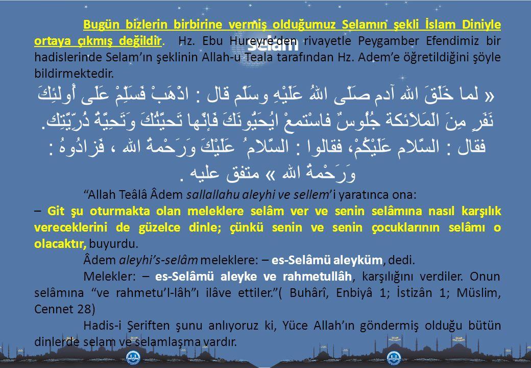 Bugün bizlerin birbirine vermiş olduğumuz Selamın şekli İslam Diniyle ortaya çıkmış değildir. Hz. Ebu Hureyre'den rivayetle Peygamber Efendimiz bir hadislerinde Selam'ın şeklinin Allah-u Teala tarafından Hz. Adem'e öğretildiğini şöyle bildirmektedir.