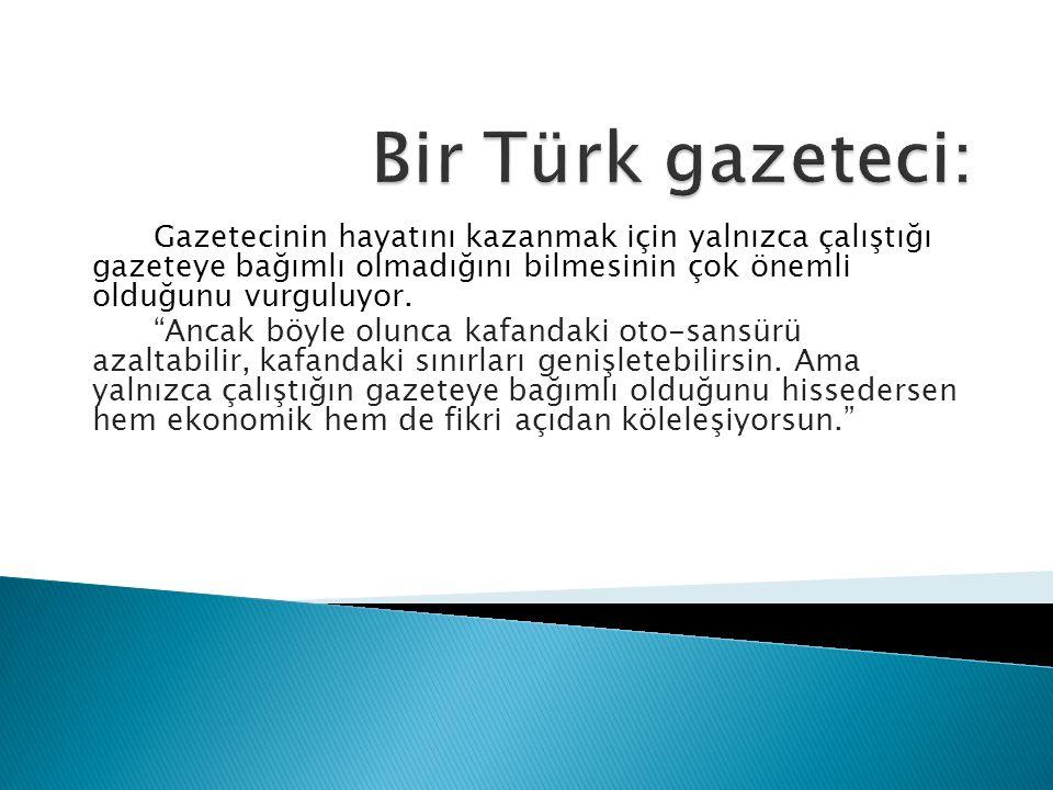 Bir Türk gazeteci: Gazetecinin hayatını kazanmak için yalnızca çalıştığı gazeteye bağımlı olmadığını bilmesinin çok önemli olduğunu vurguluyor.