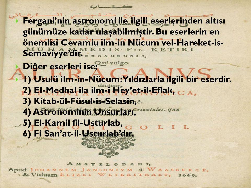 Fergani'nin astronomi ile ilgili eserlerinden altısı günümüze kadar ulaşabilmiştir. Bu eserlerin en önemlisi Cevamiu ilm-in Nücum vel-Hareket-is- Semaviyye'dir.