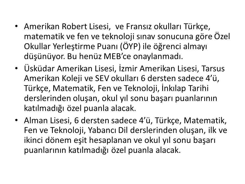 Amerikan Robert Lisesi, ve Fransız okulları Türkçe, matematik ve fen ve teknoloji sınav sonucuna göre Özel Okullar Yerleştirme Puanı (ÖYP) ile öğrenci almayı düşünüyor. Bu henüz MEB'ce onaylanmadı.