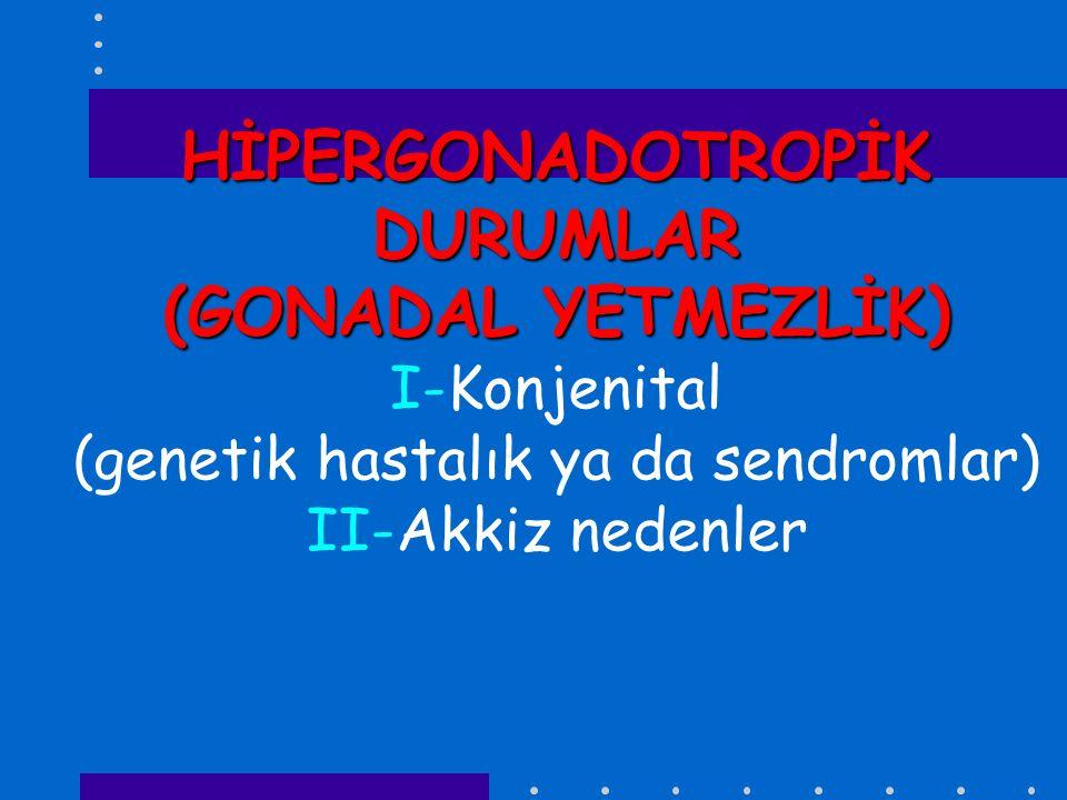 HİPERGONADOTROPİK DURUMLAR (GONADAL YETMEZLİK) I-Konjenital (genetik hastalık ya da sendromlar) II-Akkiz nedenler