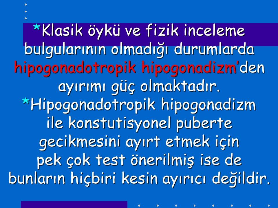 *Klasik öykü ve fizik inceleme bulgularının olmadığı durumlarda hipogonadotropik hipogonadizm'den ayırımı güç olmaktadır.