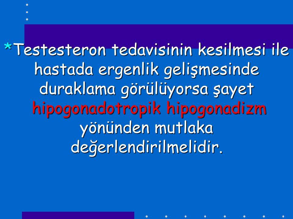 *Testesteron tedavisinin kesilmesi ile hastada ergenlik gelişmesinde duraklama görülüyorsa şayet hipogonadotropik hipogonadizm yönünden mutlaka değerlendirilmelidir.