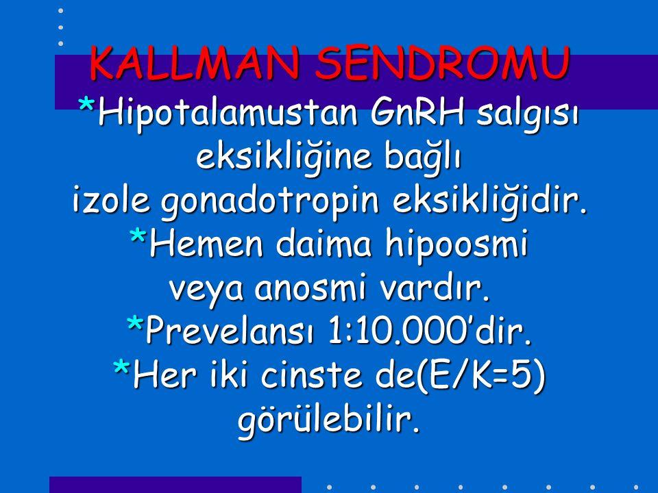 KALLMAN SENDROMU *Hipotalamustan GnRH salgısı eksikliğine bağlı izole gonadotropin eksikliğidir.