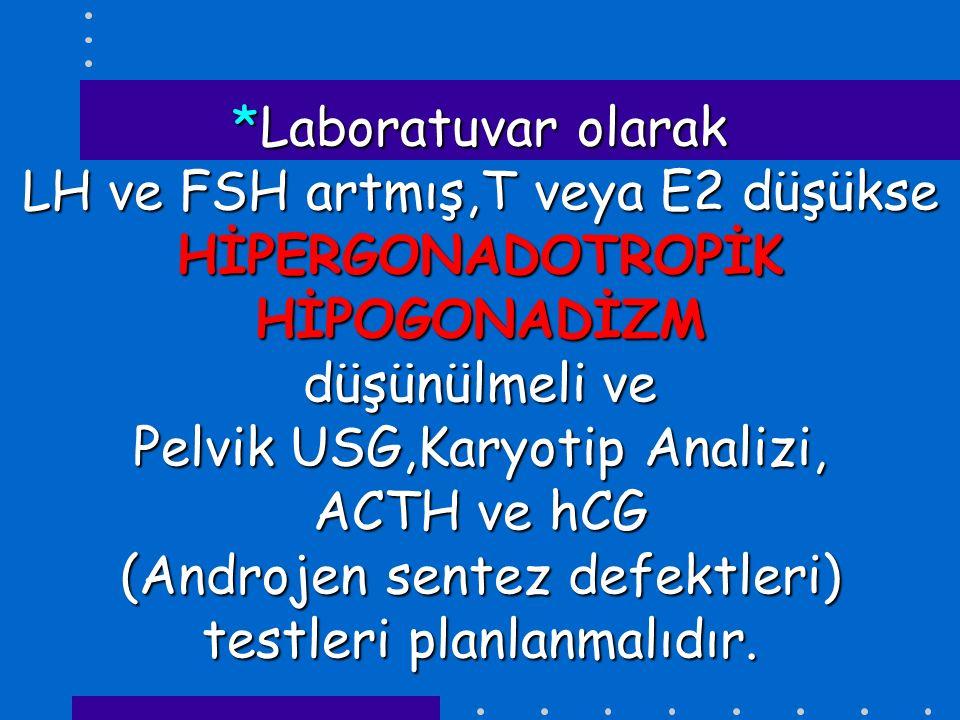 *Laboratuvar olarak LH ve FSH artmış,T veya E2 düşükse HİPERGONADOTROPİK HİPOGONADİZM düşünülmeli ve Pelvik USG,Karyotip Analizi, ACTH ve hCG (Androjen sentez defektleri) testleri planlanmalıdır.