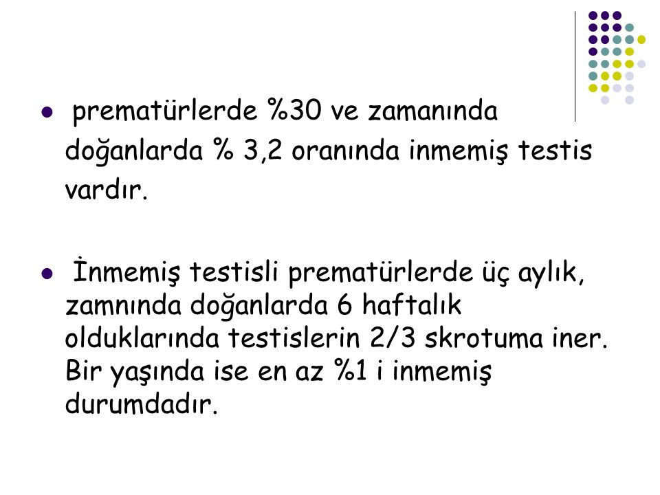 prematürlerde %30 ve zamanında doğanlarda % 3,2 oranında inmemiş testis vardır.
