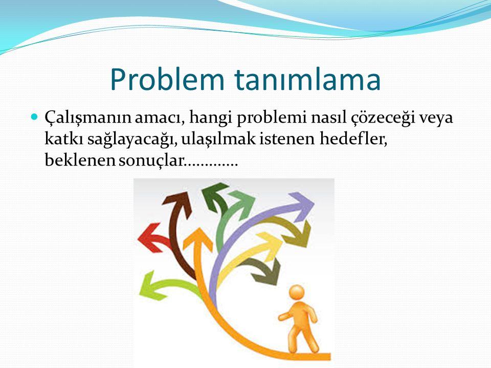 Problem tanımlama Çalışmanın amacı, hangi problemi nasıl çözeceği veya katkı sağlayacağı, ulaşılmak istenen hedefler, beklenen sonuçlar………….