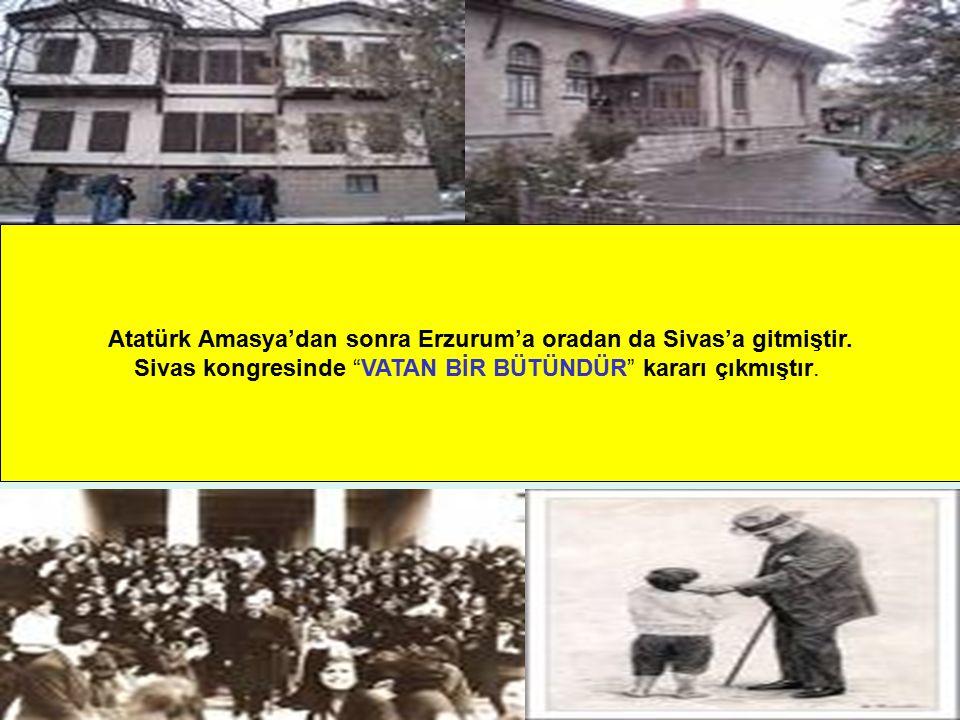 Atatürk Amasya'dan sonra Erzurum'a oradan da Sivas'a gitmiştir.