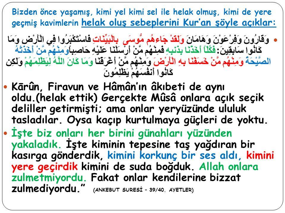 Bizden önce yaşamış, kimi yel kimi sel ile helak olmuş, kimi de yere geçmiş kavimlerin helak oluş sebeplerini Kur'an şöyle açıklar: