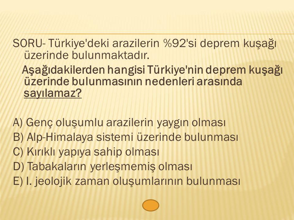 SORU- Türkiye deki arazilerin %92 si deprem kuşağı üzerinde bulunmaktadır.