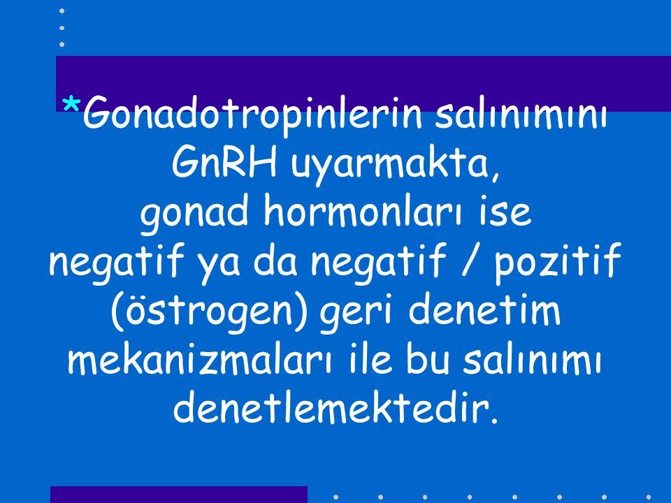 *Gonadotropinlerin salınımını GnRH uyarmakta, gonad hormonları ise negatif ya da negatif / pozitif (östrogen) geri denetim mekanizmaları ile bu salınımı denetlemektedir.