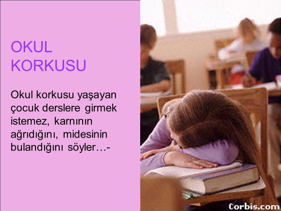 OKUL KORKUSU Okul korkusu yaşayan çocuk derslere girmek istemez, karnının ağrıdığını, midesinin bulandığını söyler…-