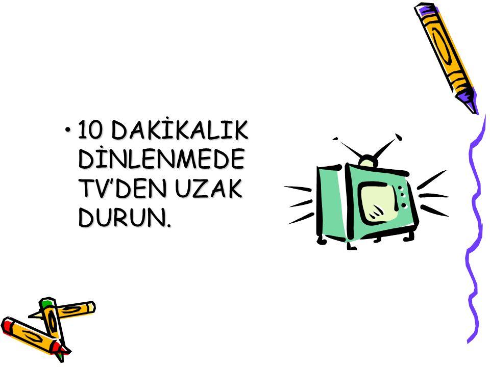 10 DAKİKALIK DİNLENMEDE TV'DEN UZAK DURUN.