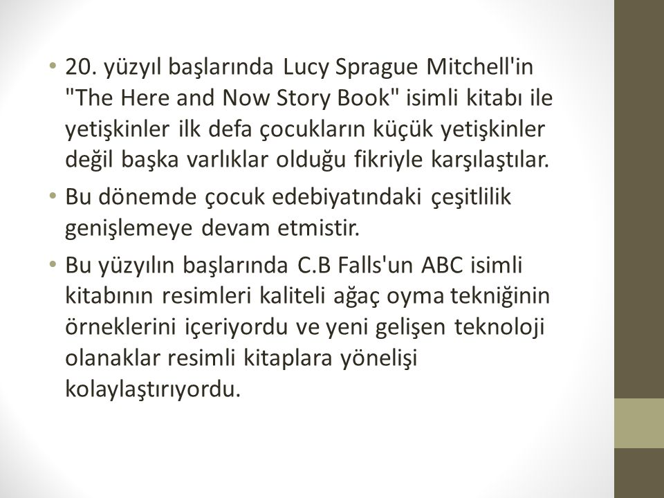 20. yüzyıl başlarında Lucy Sprague Mitchell in The Here and Now Story Book isimli kitabı ile yetişkinler ilk defa çocukların küçük yetişkinler değil başka varlıklar olduğu fikriyle karşılaştılar.