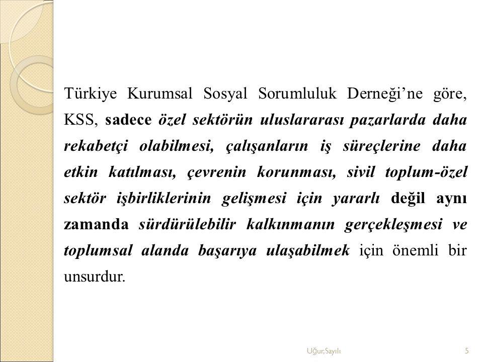 Türkiye Kurumsal Sosyal Sorumluluk Derneği'ne göre, KSS, sadece özel sektörün uluslararası pazarlarda daha rekabetçi olabilmesi, çalışanların iş süreçlerine daha etkin katılması, çevrenin korunması, sivil toplum-özel sektör işbirliklerinin gelişmesi için yararlı değil aynı zamanda sürdürülebilir kalkınmanın gerçekleşmesi ve toplumsal alanda başarıya ulaşabilmek için önemli bir unsurdur.