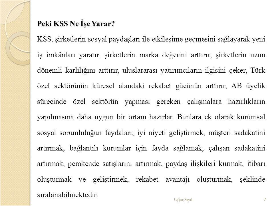 Peki KSS Ne İşe Yarar KSS, şirketlerin sosyal paydaşları ile etkileşime geçmesini sağlayarak yeni iş imkânları yaratır, şirketlerin marka değerini arttırır, şirketlerin uzun dönemli karlılığını arttırır, uluslararası yatırımcıların ilgisini çeker, Türk özel sektörünün küresel alandaki rekabet gücünün arttırır, AB üyelik sürecinde özel sektörün yapması gereken çalışmalara hazırlıkların yapılmasına daha uygun bir ortam hazırlar. Bunlara ek olarak kurumsal sosyal sorumluluğun faydaları; iyi niyeti geliştirmek, müşteri sadakatini artırmak, bağlantılı kurumlar için fayda sağlamak, çalışan sadakatini artırmak, perakende satışlarını artırmak, paydaş ilişkileri kurmak, itibarı oluşturmak ve geliştirmek, rekabet avantajı oluşturmak, şeklinde sıralanabilmektedir.