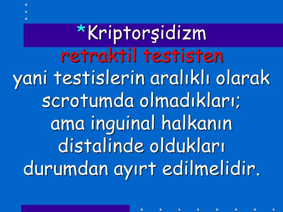 *Kriptorşidizm retraktil testisten yani testislerin aralıklı olarak scrotumda olmadıkları; ama inguinal halkanın distalinde oldukları durumdan ayırt edilmelidir.