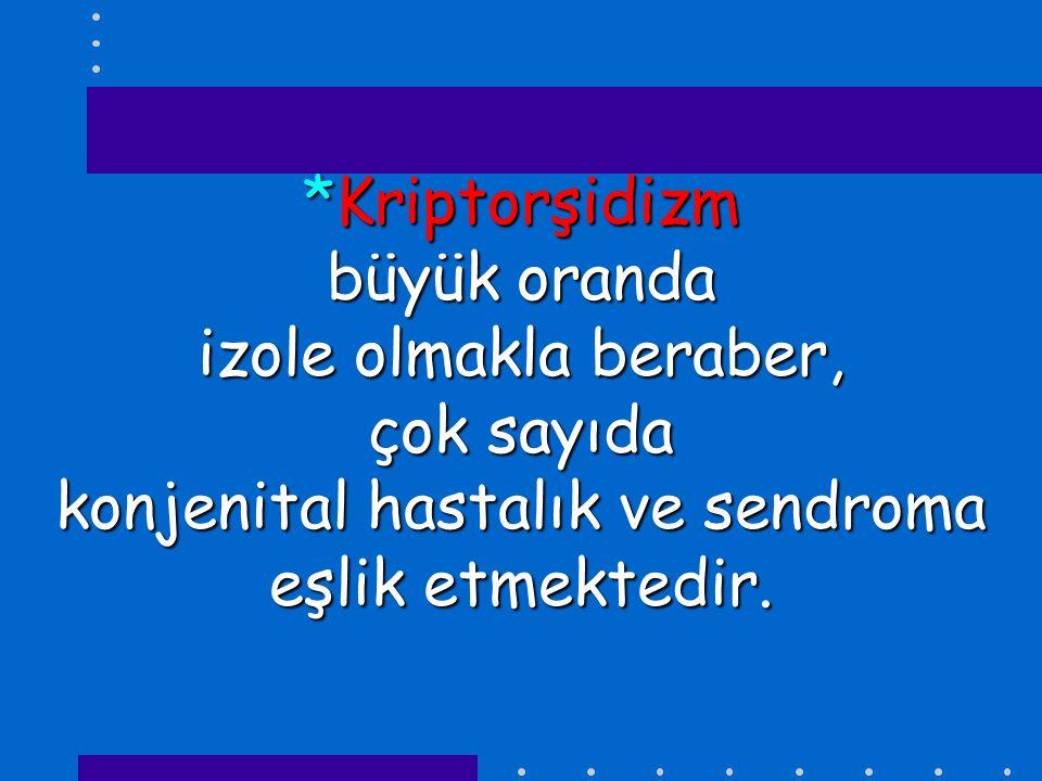 *Kriptorşidizm büyük oranda izole olmakla beraber, çok sayıda konjenital hastalık ve sendroma eşlik etmektedir.