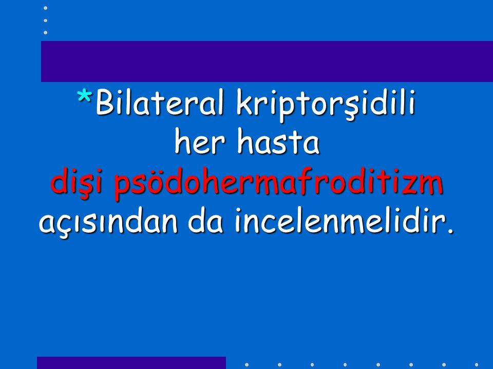 *Bilateral kriptorşidili her hasta dişi psödohermafroditizm açısından da incelenmelidir.