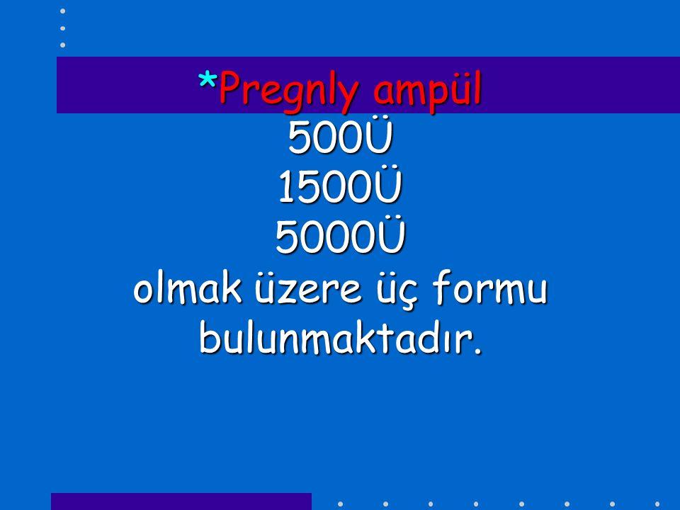 *Pregnly ampül 500Ü 1500Ü 5000Ü olmak üzere üç formu bulunmaktadır.