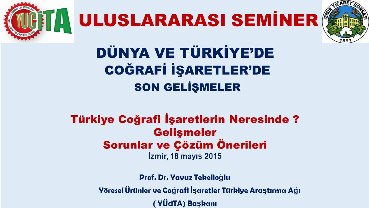 ULUSLARARASI SEMİNER DÜNYA VE TÜRKİYE'DE COĞRAFİ İŞARETLER'DE SON GELİŞMELER Türkiye Coğrafi İşaretlerin Neresinde