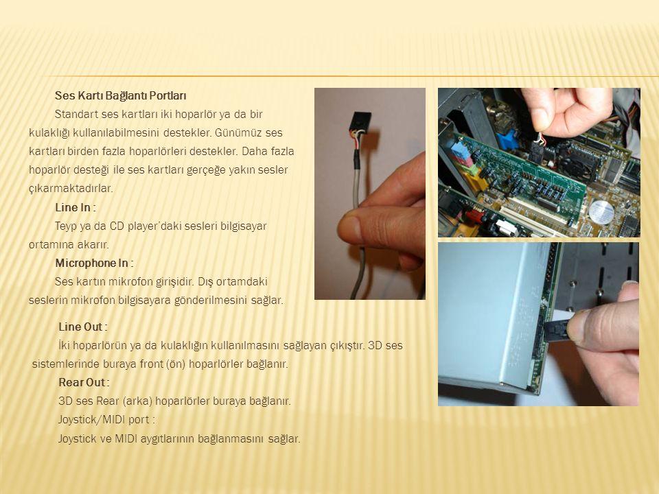 Ses Kartı Bağlantı Portları Standart ses kartları iki hoparlör ya da bir kulaklığı kullanılabilmesini destekler. Günümüz ses kartları birden fazla hoparlörleri destekler. Daha fazla hoparlör desteği ile ses kartları gerçeğe yakın sesler çıkarmaktadırlar. Line In : Teyp ya da CD player'daki sesleri bilgisayar ortamına akarır. Microphone In : Ses kartın mikrofon girişidir. Dış ortamdaki seslerin mikrofon bilgisayara gönderilmesini sağlar.