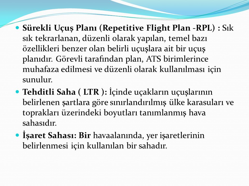 Sürekli Uçuş Planı (Repetitive Flight Plan -RPL) : Sık sık tekrarlanan, düzenli olarak yapılan, temel bazı özellikleri benzer olan belirli uçuşlara ait bir uçuş planıdır. Görevli tarafından plan, ATS birimlerince muhafaza edilmesi ve düzenli olarak kullanılması için sunulur.
