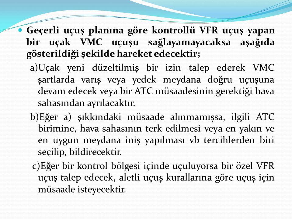 Geçerli uçuş planına göre kontrollü VFR uçuş yapan bir uçak VMC uçuşu sağlayamayacaksa aşağıda gösterildiği şekilde hareket edecektir;
