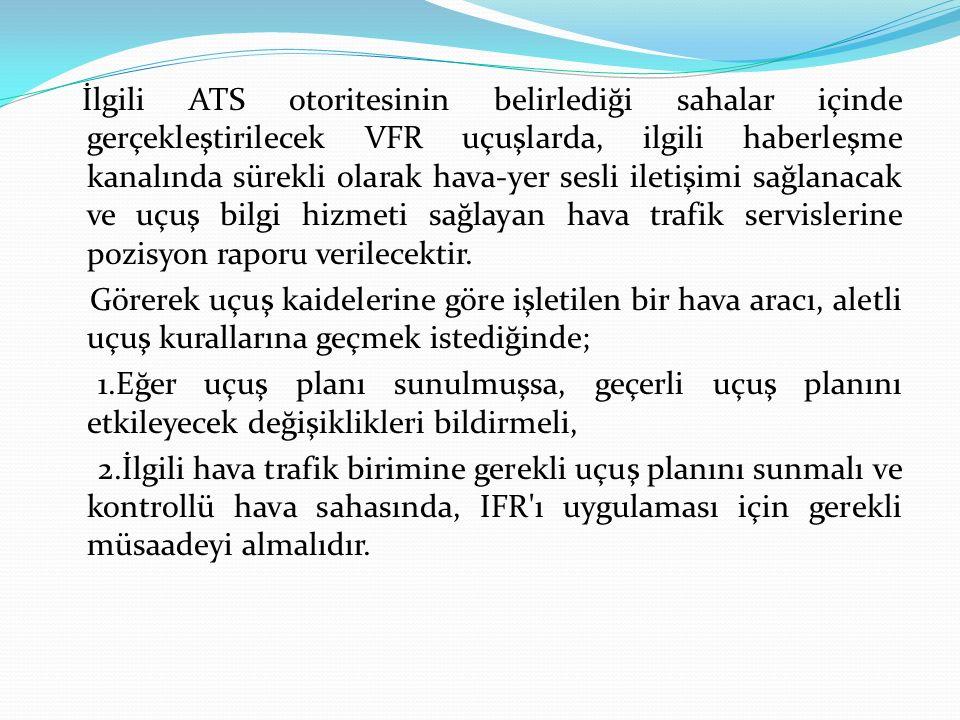 İlgili ATS otoritesinin belirlediği sahalar içinde gerçekleştirilecek VFR uçuşlarda, ilgili haberleşme kanalında sürekli olarak hava-yer sesli iletişimi sağlanacak ve uçuş bilgi hizmeti sağlayan hava trafik servislerine pozisyon raporu verilecektir.