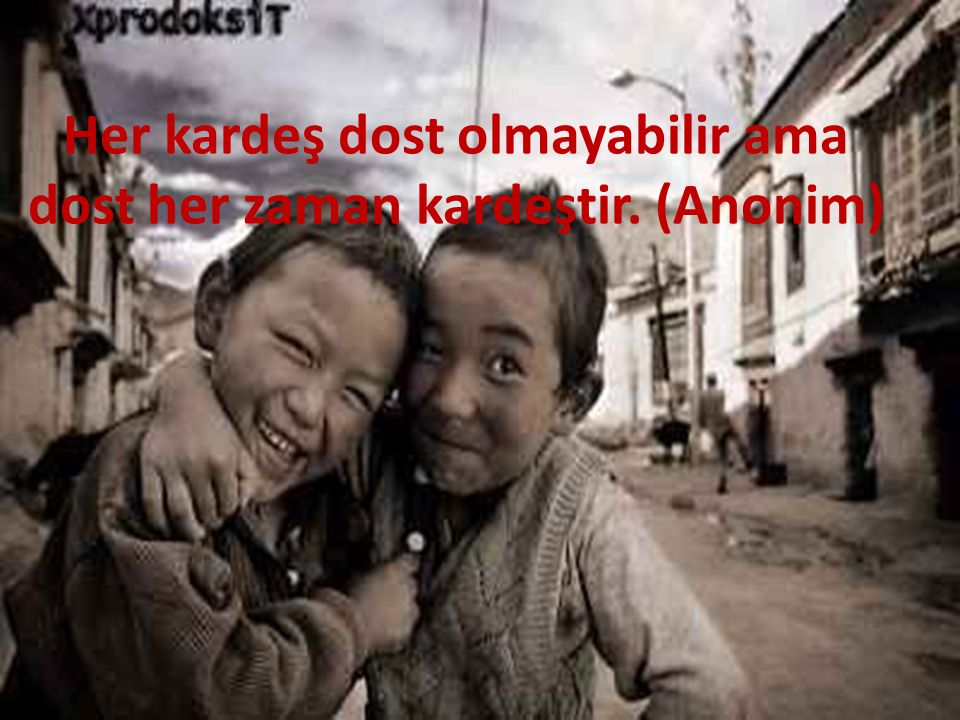 Her kardeş dost olmayabilir ama dost her zaman kardeştir. (Anonim)