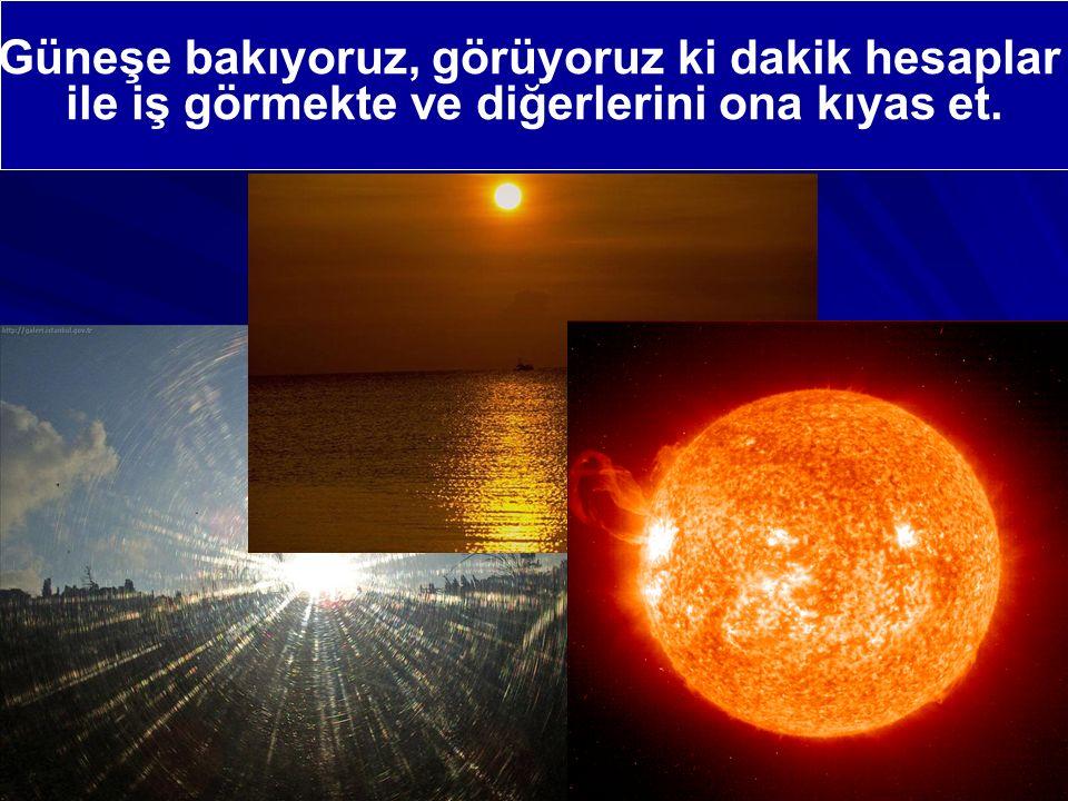 Güneşe bakıyoruz, görüyoruz ki dakik hesaplar