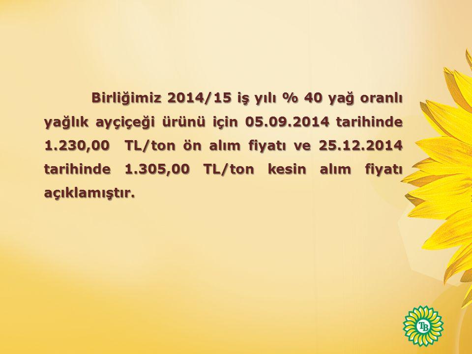 Birliğimiz 2014/15 iş yılı % 40 yağ oranlı yağlık ayçiçeği ürünü için 05.09.2014 tarihinde 1.230,00 TL/ton ön alım fiyatı ve 25.12.2014 tarihinde 1.305,00 TL/ton kesin alım fiyatı açıklamıştır.