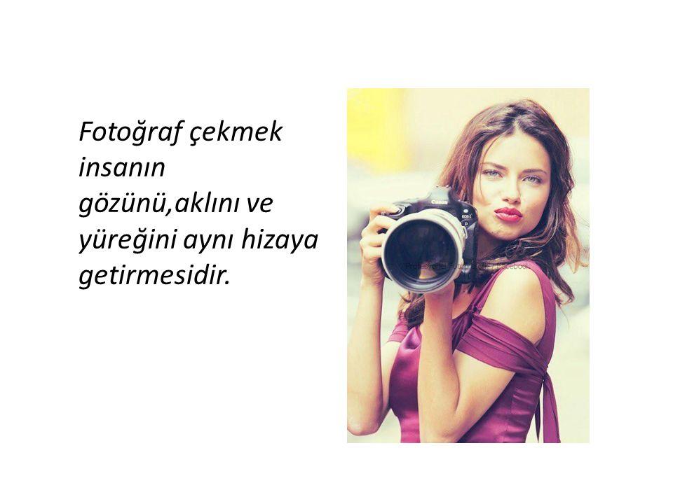 Fotoğraf çekmek insanın gözünü,aklını ve yüreğini aynı hizaya getirmesidir.