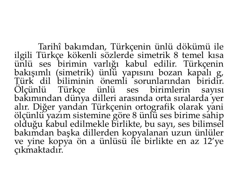 Tarihî bakımdan, Türkçenin ünlü dökümü ile ilgili Türkçe kökenli sözlerde simetrik 8 temel kısa ünlü ses birimin varlığı kabul edilir.