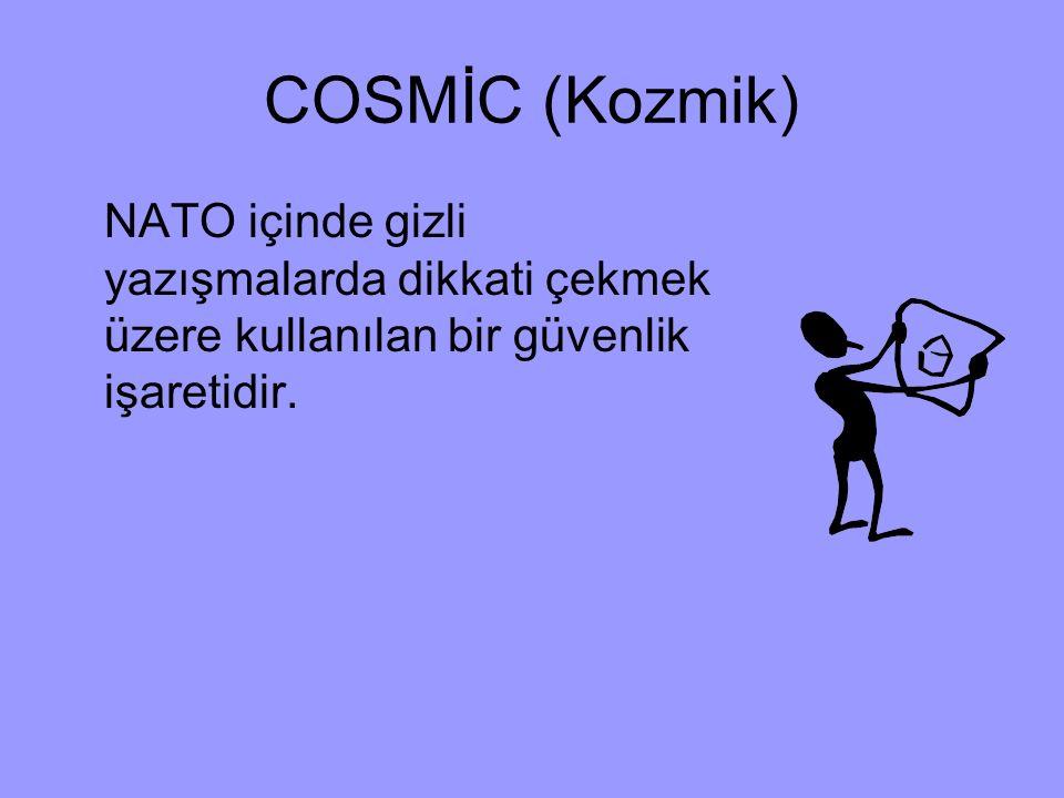 COSMİC (Kozmik) NATO içinde gizli yazışmalarda dikkati çekmek üzere kullanılan bir güvenlik işaretidir.