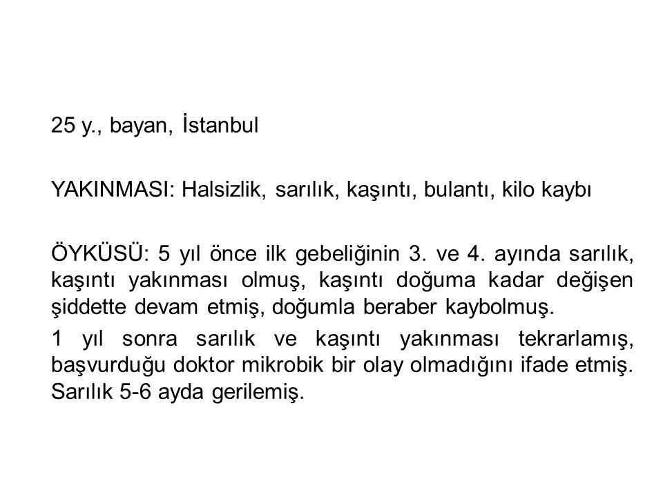 25 y., bayan, İstanbul YAKINMASI: Halsizlik, sarılık, kaşıntı, bulantı, kilo kaybı.