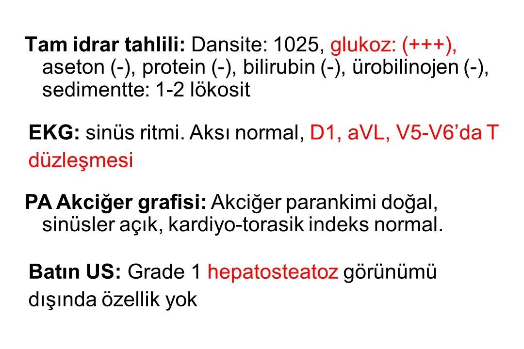 Tam idrar tahlili: Dansite: 1025, glukoz: (+++), aseton (-), protein (-), bilirubin (-), ürobilinojen (-), sedimentte: 1-2 lökosit