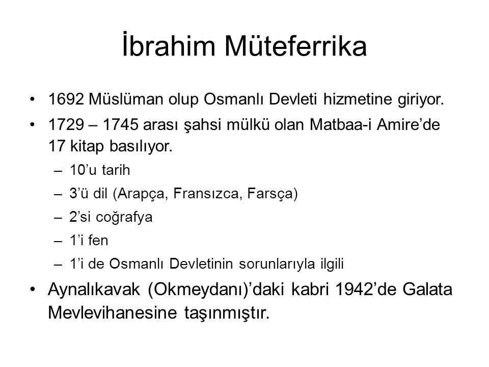 İbrahim Müteferrika 1692 Müslüman olup Osmanlı Devleti hizmetine giriyor. 1729 – 1745 arası şahsi mülkü olan Matbaa-i Amire'de 17 kitap basılıyor.