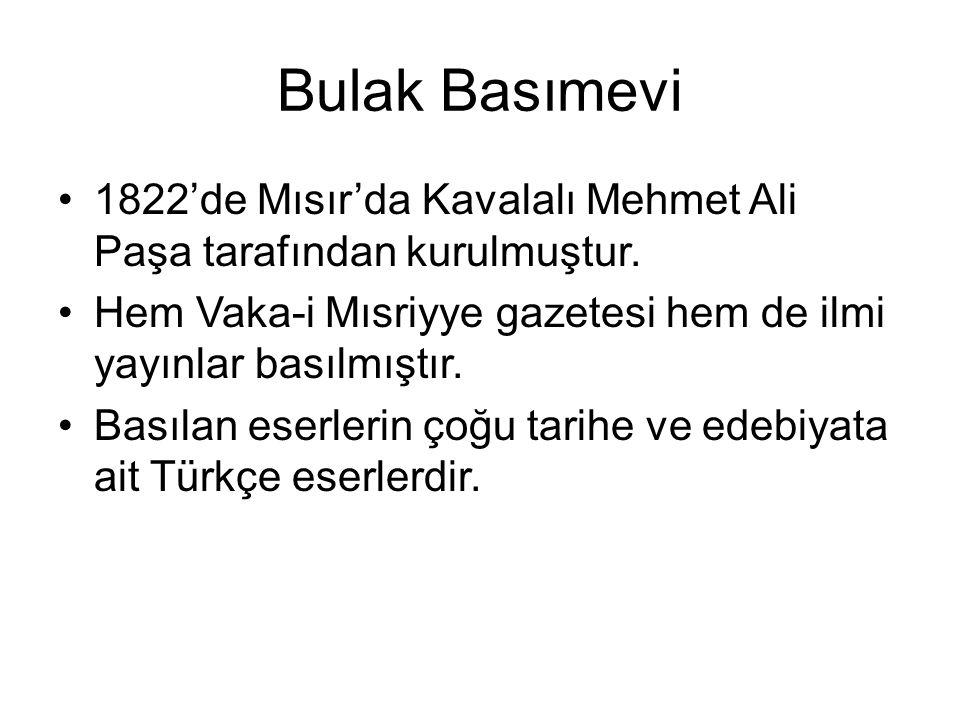 Bulak Basımevi 1822'de Mısır'da Kavalalı Mehmet Ali Paşa tarafından kurulmuştur. Hem Vaka-i Mısriyye gazetesi hem de ilmi yayınlar basılmıştır.