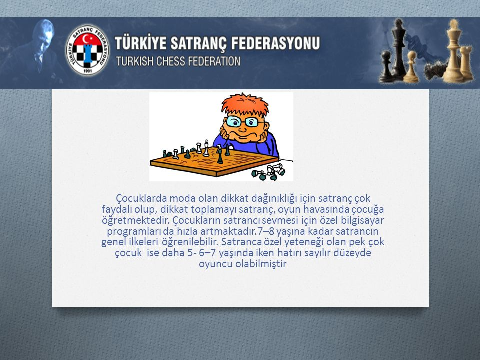Çocuklarda moda olan dikkat dağınıklığı için satranç çok faydalı olup, dikkat toplamayı satranç, oyun havasında çocuğa öğretmektedir.
