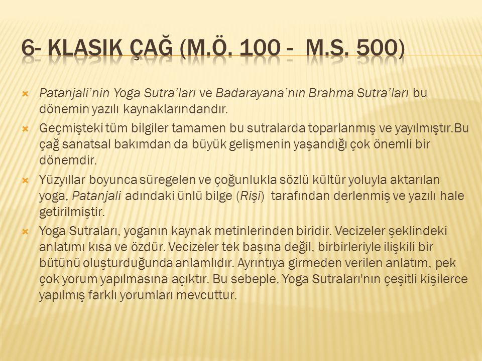 6- Klasik Çağ (M.Ö. 100 - M.S. 500) Patanjali'nin Yoga Sutra'ları ve Badarayana'nın Brahma Sutra'ları bu dönemin yazılı kaynaklarındandır.